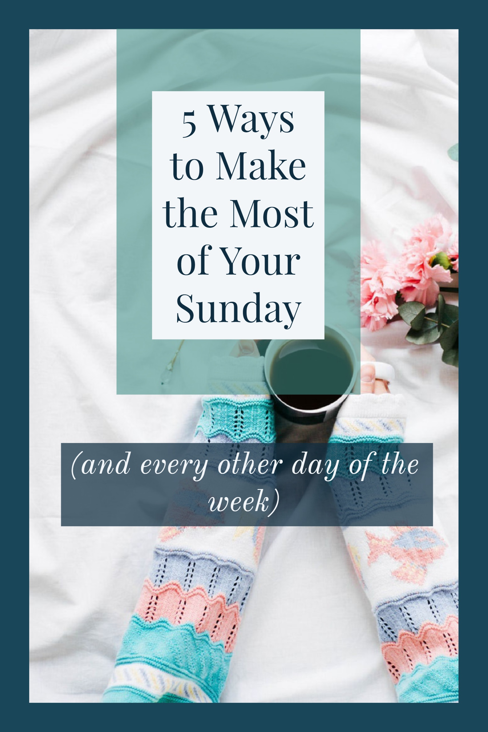 5 Ways to Make the Most of Your Sunday