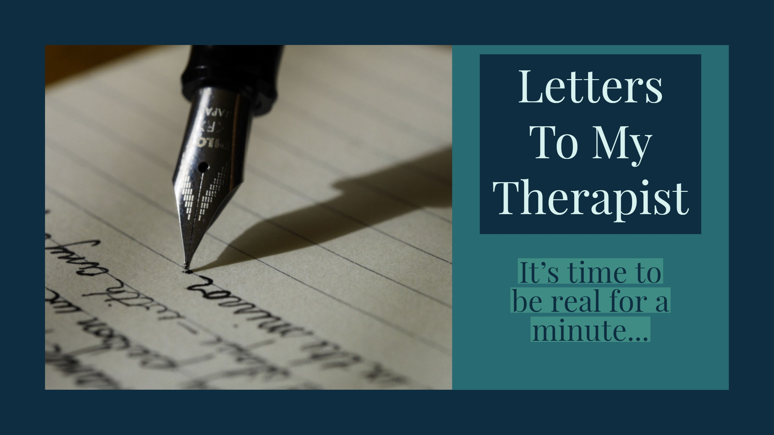 Letters To My Therapist: It's time to be real for a minute...