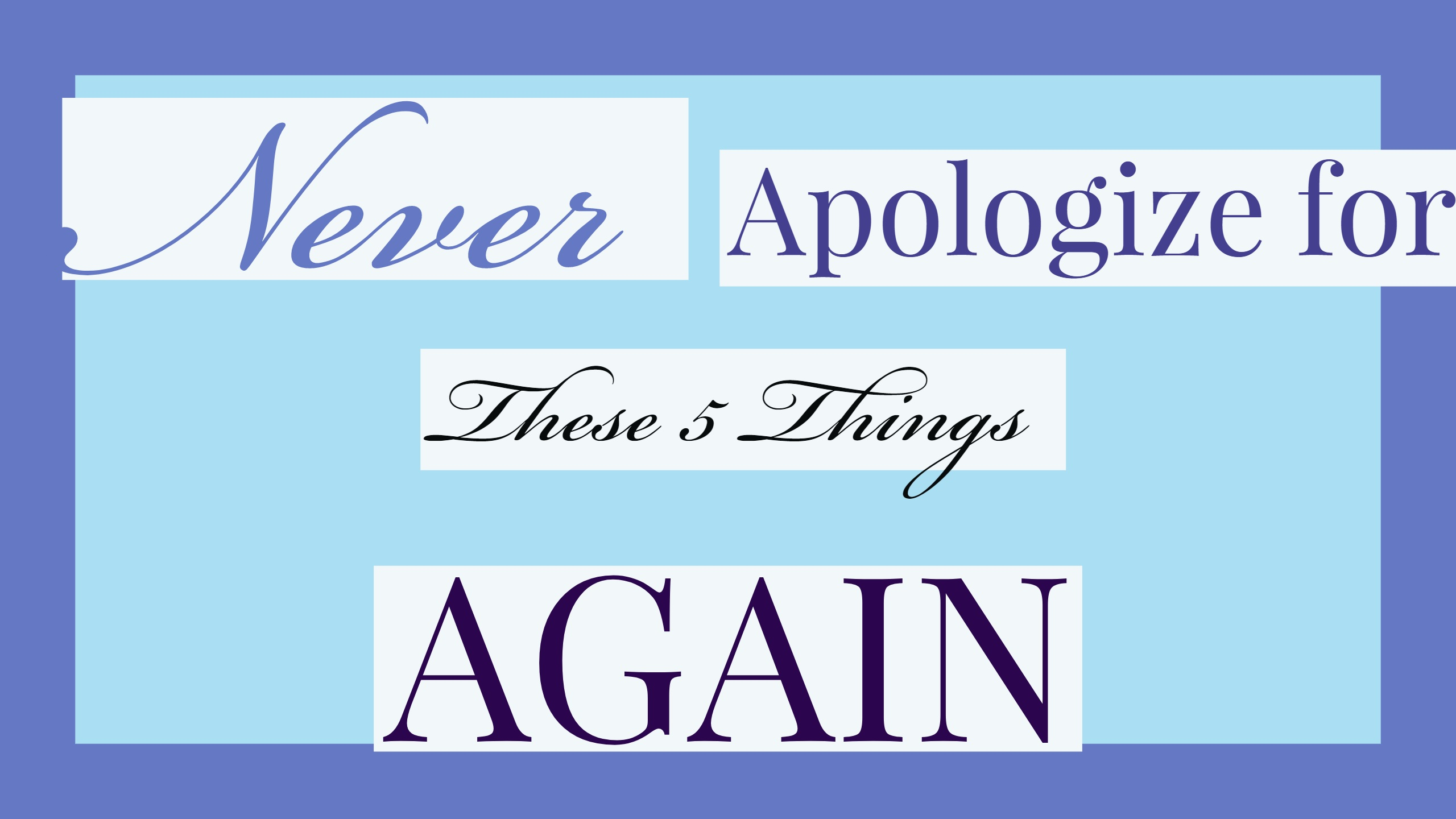 Never apologize for these 5 things again.