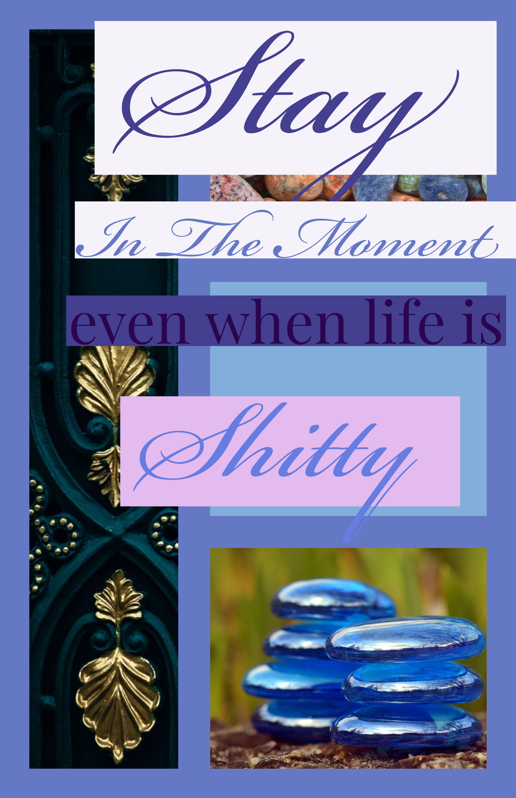 Stay in the moment, even when life is shitty.