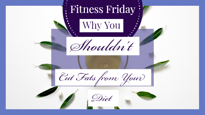 Fitness Friday_ Why You Shouldn't Cut Fats Out Of Your Diet